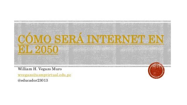 CÓMO SERÁ INTERNET EN EL 2050 William H. Vegazo Muro wvegazo@usmpvirtual.edu.pe @educador23013