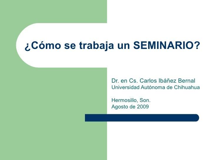 ¿Cómo se trabaja un SEMINARIO? Dr. en Cs. Carlos Ibáñez Bernal Universidad Autónoma de Chihuahua  Hermosillo, Son. Agosto ...