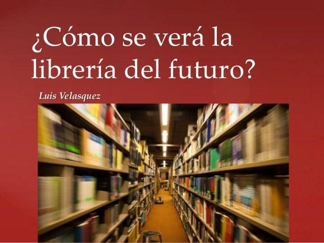 ¿Cómo se verá la librería del futuro? Luis Velasquez  {