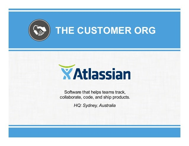 THE CUSTOMER ORG  Software that helps teams track, collaborate, code, and ship products. HQ: Sydney, Australia
