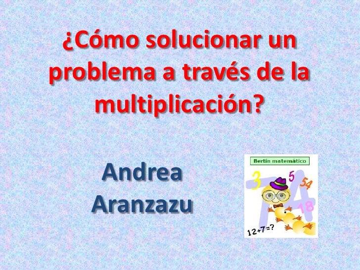 ¿Cómo solucionar un problema a través de la multiplicación?<br />Andrea Aranzazu<br />