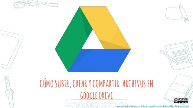 CÓMOSUBIR,CREARYCOMPARTIR ARCHIVOSEN googledrive License Creative Commons Atribution-NonCommercial-ShareAlike 4.0 Internat...