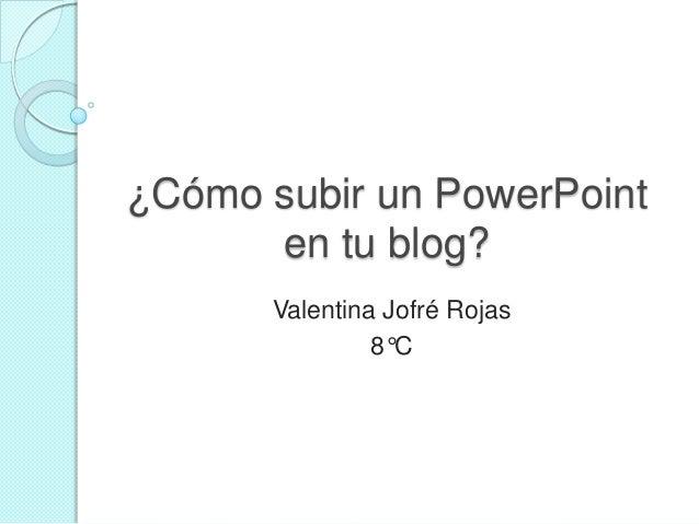 ¿Cómo subir un PowerPointen tu blog?Valentina Jofré Rojas8°C