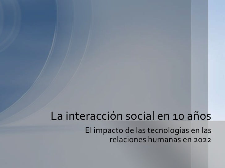 La interacción social en 10 años      El impacto de las tecnologías en las            relaciones humanas en 2022