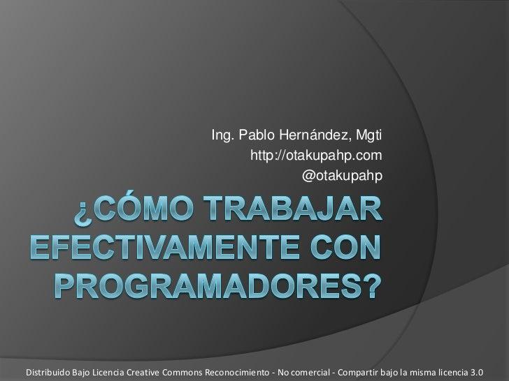 ¿Cómo trabajar efectivamente con programadores?<br />Ing. Pablo Hernández, Mgti<br />http://otakupahp.com<br />@otakupahp<...