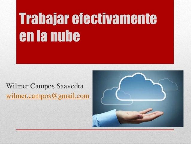 Trabajar efectivamente en la nube Wilmer Campos Saavedra wilmer.campos@gmail.com