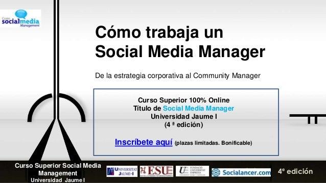 Cómo trabaja un Social Media Manager De la estrategia corporativa al Community Manager 4ª edición Curso Superior Social Me...