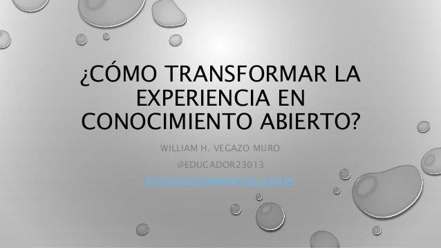 ¿CÓMO TRANSFORMAR LA EXPERIENCIA EN CONOCIMIENTO ABIERTO? WILLIAM H. VEGAZO MURO @EDUCADOR23013 WVEGAZO@USMPVIRTUAL.EDU.PE