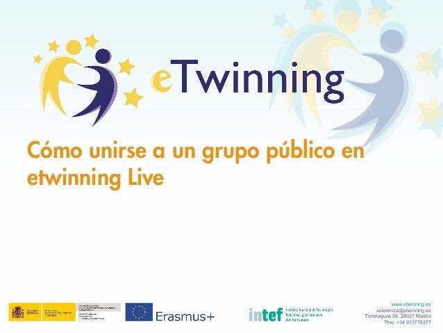 Cómo unirse a un grupo público en etwinning Live www.etwinning.es asistencia@etwinning.es Torrelaguna 58, 28027 Madrid Tfn...