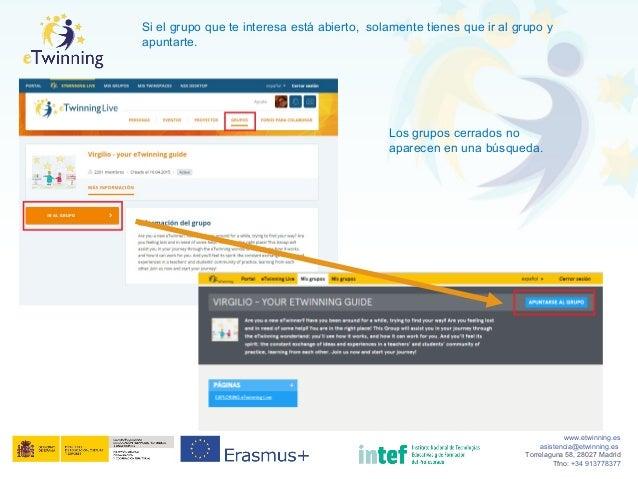 www.etwinning.es asistencia@etwinning.es Torrelaguna 58, 28027 Madrid Tfno: +34 913778377 Si el grupo que te interesa está...