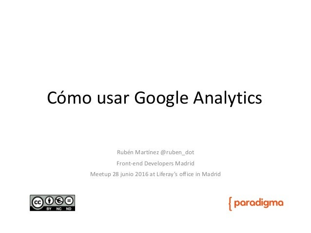 Cómo usar Google Analytics Rubén Martínez @ruben_dot Front-end Developers Madrid Meetup 28 junio 2016 at Liferay's office ...