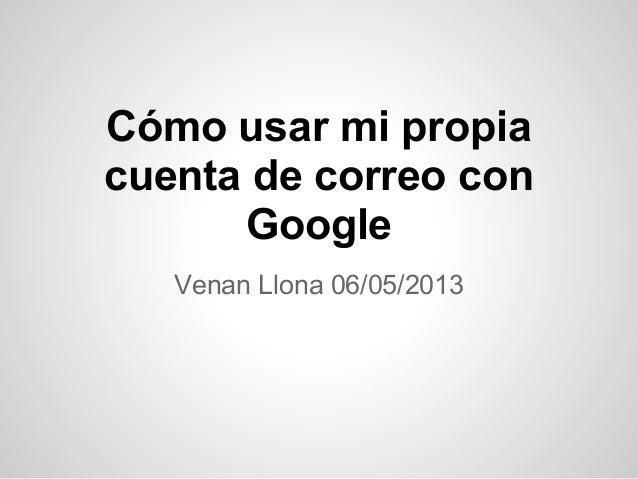 Cómo usar mi propiacuenta de correo conGoogleVenan Llona 06/05/2013