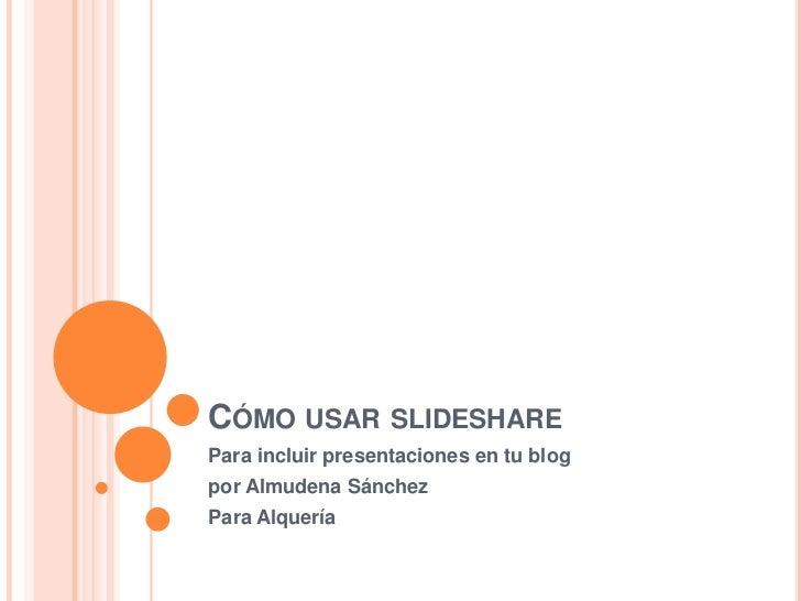 CÓMO USAR SLIDESHAREPara incluir presentaciones en tu blogpor Almudena SánchezPara Alquería