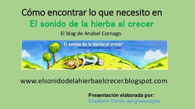 Cómo encontrar lo que necesito en El sonido de la hierba al crecer www.elsonidodelahierbaelcrecer.blogspot.com Presentació...