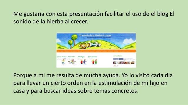 Me gustaría con esta presentación facilitar el uso de el blog El sonido de la hierba al crecer. Porque a mí me resulta de ...