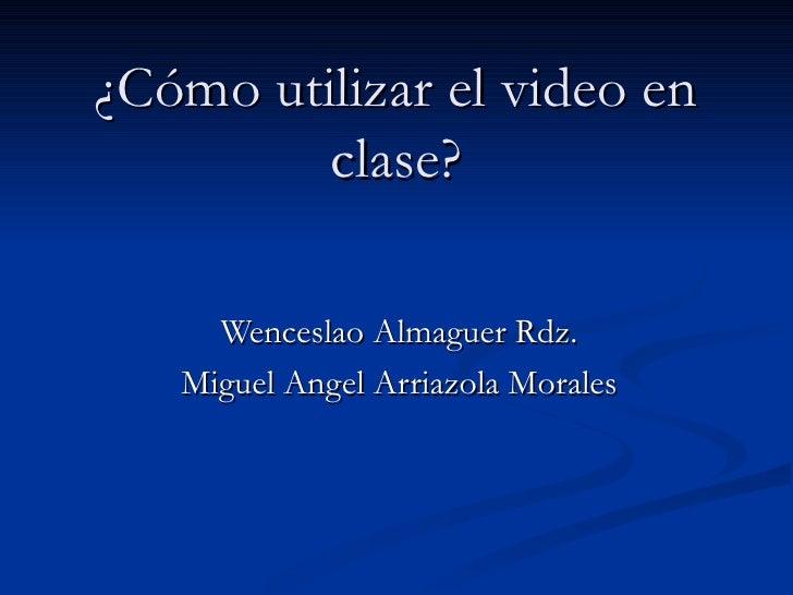 ¿Cómo utilizar el video en clase? Wenceslao Almaguer Rdz. Miguel Angel Arriazola Morales