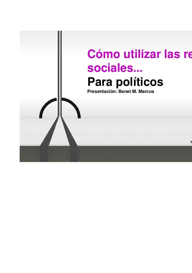 Cómo utilizar las redessociales...Para políticos                                  @benetmaria                             ...
