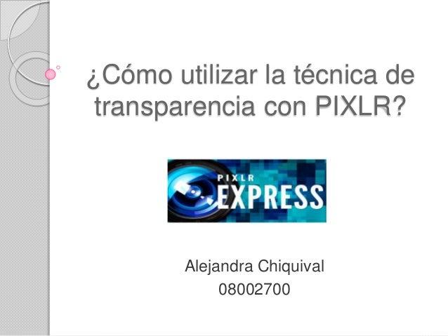 ¿Cómo utilizar la técnica de  transparencia con PIXLR?  Alejandra Chiquival  08002700