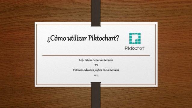 ¿Cómo utilizar Piktochart? Kelly Tatiana Hernández González 11º3 Institución Educativa Josefina Muñoz González 2015