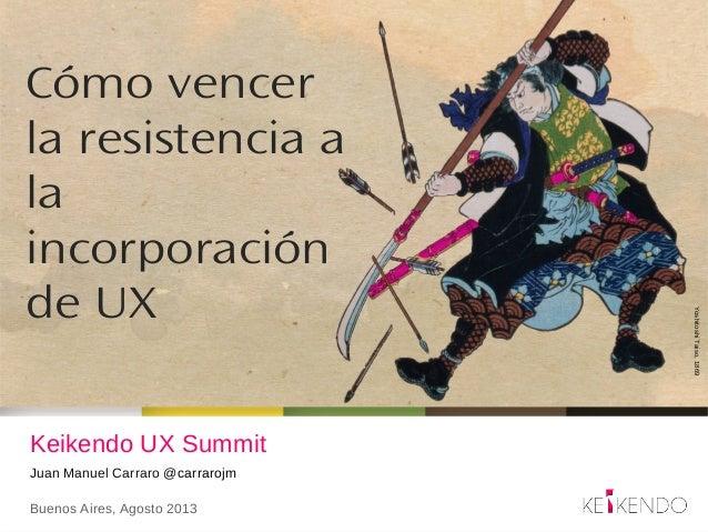 Keikendo UX Summit Juan Manuel Carraro @carrarojm Buenos Aires, Agosto 2013 Cómo vencer la resistencia a la incorporación ...