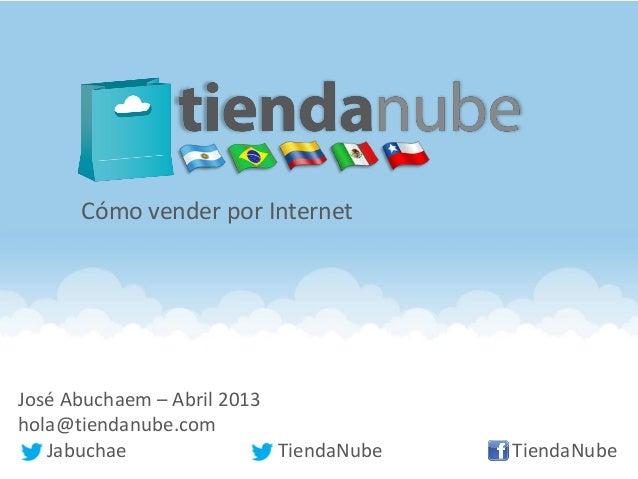 José Abuchaem – Abril 2013hola@tiendanube.comJabuchae TiendaNube TiendaNubeCómo vender por Internet