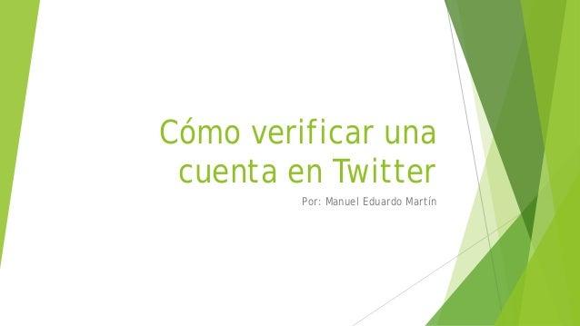Cómo verificar una cuenta en Twitter Por: Manuel Eduardo Martín