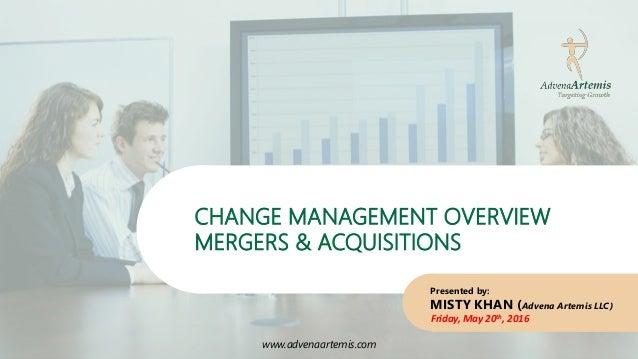 www.advenaartemis.com CHANGE MANAGEMENT OVERVIEW MERGERS & ACQUISITIONS www.advenaartemis.com Presented by: MISTY KHAN (Ad...