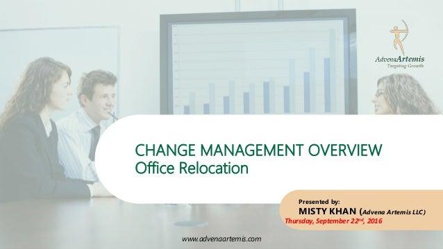 www.advenaartemis.com CHANGE MANAGEMENT OVERVIEW Office Relocation www.advenaartemis.com Presented by: MISTY KHAN (Advena ...