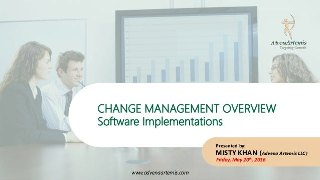 www.advenaartemis.com CHANGE MANAGEMENT OVERVIEW Software Implementations www.advenaartemis.com Presented by: MISTY KHAN (...