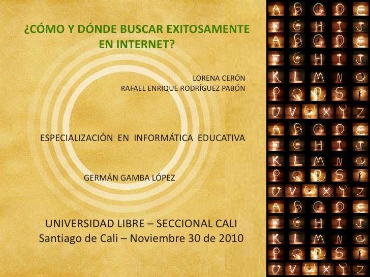 ¿CÓMO Y DÓNDE BUSCAR EXITOSAMENTE EN INTERNET?<br />LORENA CERÓN<br />RAFAEL ENRIQUE RODRÍGUEZ PABÓN<br />ESPECIALIZACIÓN ...
