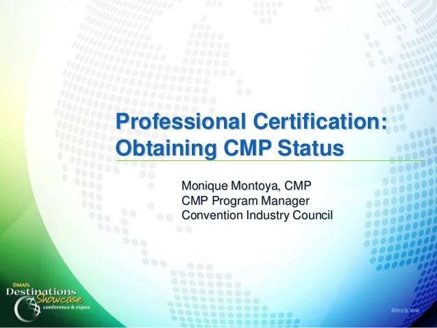Professional Certification:Obtaining CMP Status      Monique Montoya, CMP      CMP Program Manager      Convention Industr...