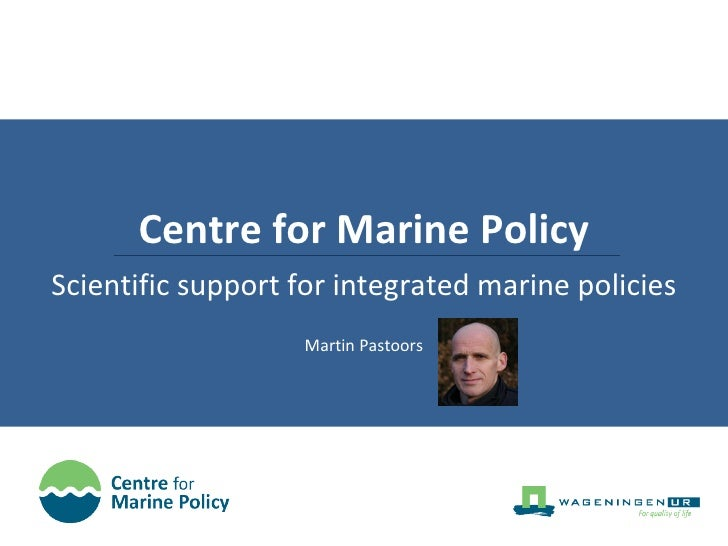 Centre for Marine Policy Scientific support for integrated marine policies Martin Pastoors