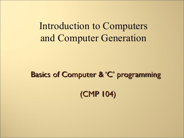 Introduction to Computers  and Computer GenerationBasics of Computer & 'C' programming             (CMP 104)