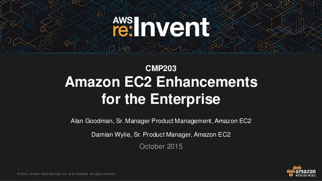 © 2015, Amazon Web Services, Inc. or its Affiliates. All rights reserved. Alan Goodman, Sr. Manager Product Management, Am...
