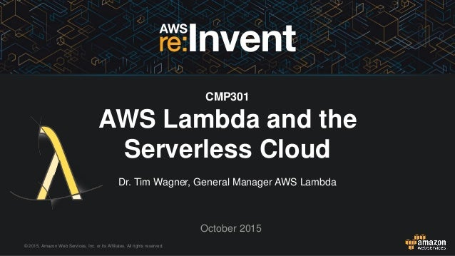 © 2015, Amazon Web Services, Inc. or its Affiliates. All rights reserved. Dr. Tim Wagner, General Manager AWS Lambda Octob...