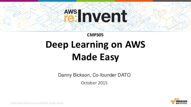 © 2015, Amazon Web Services, Inc. or its Affiliates. All rights reserved. Danny Bickson, Co-founder DATO CMP305 Deep Learn...