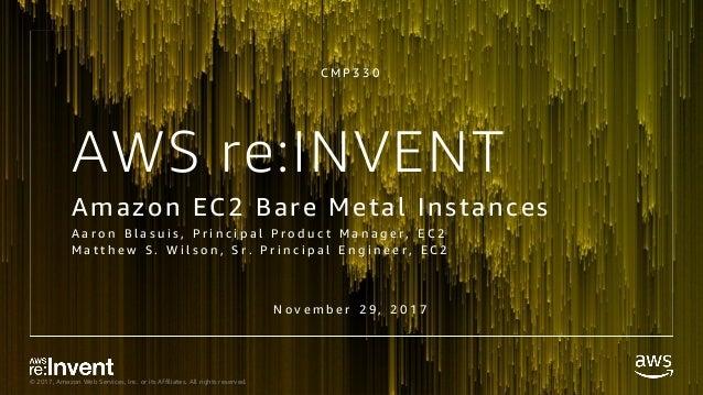 f527446442c NEW LAUNCH! Amazon EC2 Bare Metal Instances - CMP330 - re Invent 2017