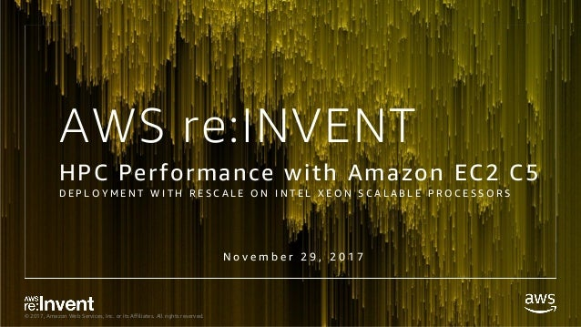 © 2017, Amazon Web Services, Inc. or its Affiliates. All rights reserved. AWS re:INVENT HPC Performance with Amazon EC2 C5...