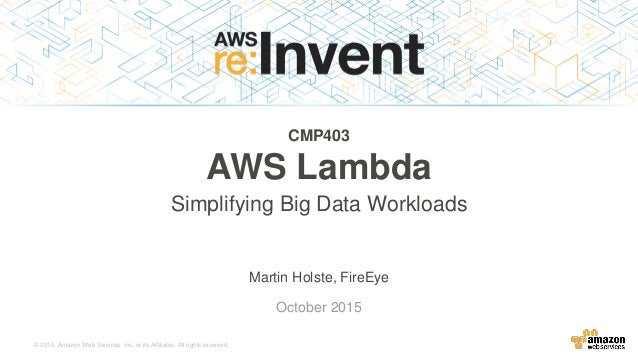 © 2015, Amazon Web Services, Inc. or its Affiliates. All rights reserved. Martin Holste, FireEye October 2015 CMP403 AWS L...