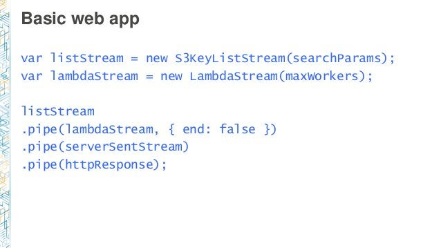 Basic web app var listStream = new S3KeyListStream(searchParams); var lambdaStream = new LambdaStream(maxWorkers); listStr...