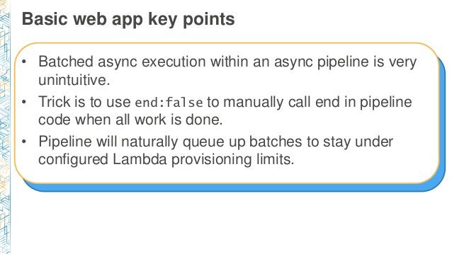 Basic web app key points • Batched async execution within an async pipeline is very unintuitive. • Trick is to use end:fal...