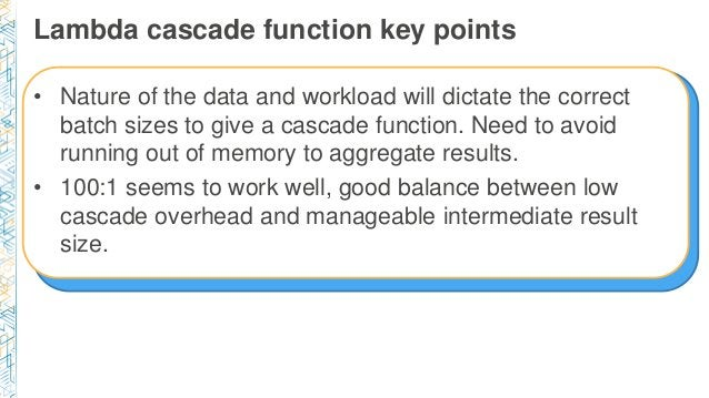 Lambda cascade function key points • Nature of the data and workload will dictate the correct batch sizes to give a cascad...