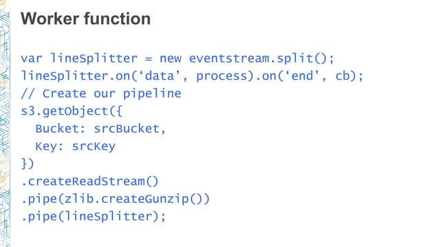 Worker function var lineSplitter = new eventstream.split(); lineSplitter.on('data', process).on('end', cb); // Create our ...