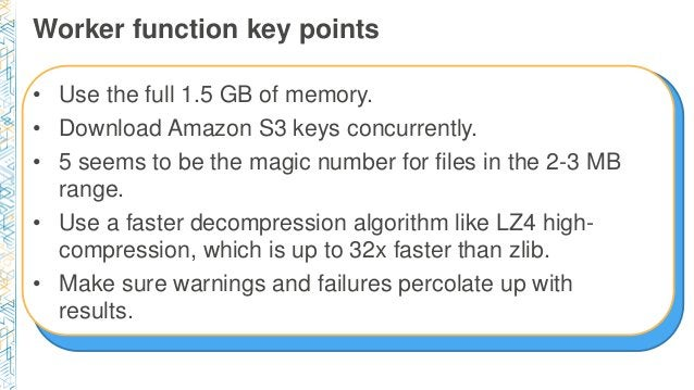 Worker function key points • Use the full 1.5 GB of memory. • Download Amazon S3 keys concurrently. • 5 seems to be the ma...
