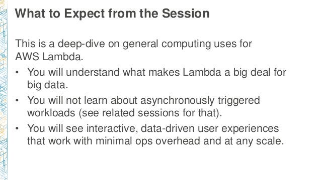 What to Expect from the Session This is a deep-dive on general computing uses for AWS Lambda. • You will understand what m...