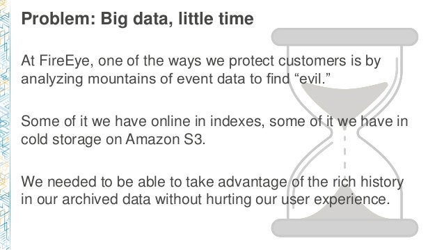 Problem: Big data, little time At FireEye, one of the ways we protect customers is by analyzing mountains of event data to...