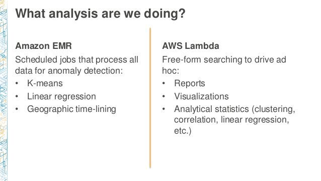 Amazon EMR Scheduled jobs that process all data for anomaly detection: • K-means • Linear regression • Geographic time-lin...