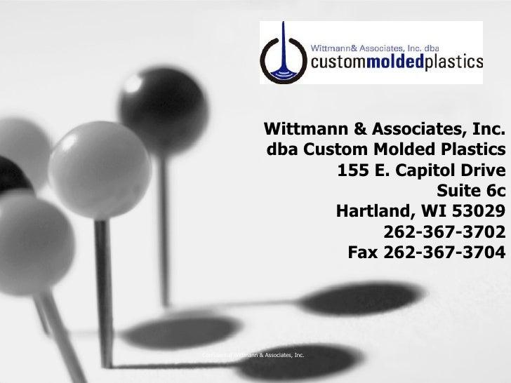 Wittmann & Associates, Inc. dba Custom Molded Plastics 155 E. Capitol Drive Suite 6c Hartland, WI 53029 262-367-3702 Fax 2...