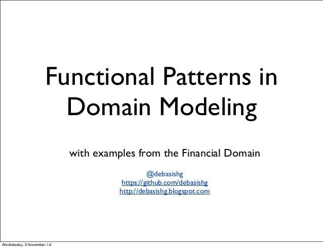 Functional Patterns in  Domain Modeling  with examples from the Financial Domain  @debasishg  https://github.com/debasishg...
