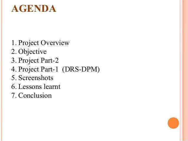 1. Project Overview 2. Objective 3. Project Part-2 4. Project Part-1 (DRS-DPM) 5. Screenshots 6. Lessons learnt 7. Conclus...